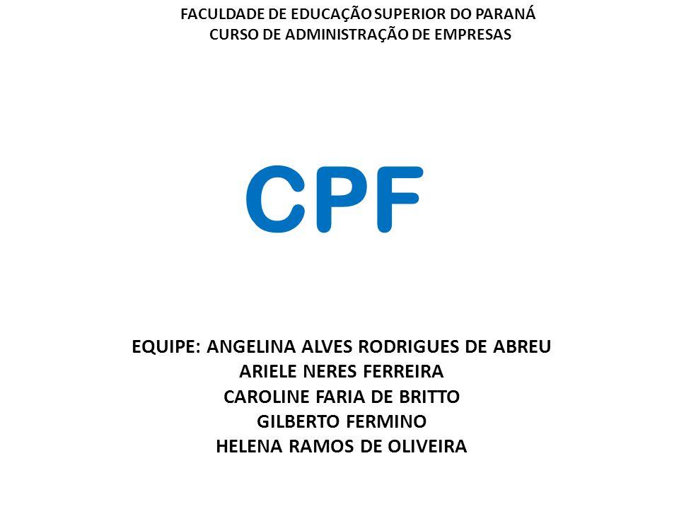CPF EQUIPE: ANGELINA ALVES RODRIGUES DE ABREU ARIELE NERES FERREIRA CAROLINE FARIA DE BRITTO GILBERTO FERMINO HELENA RAMOS DE OLIVEIRA FACULDADE DE EDUCAÇÃO SUPERIOR DO PARANÁ CURSO DE ADMINISTRAÇÃO DE EMPRESAS