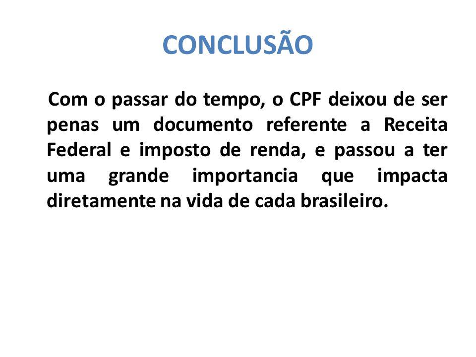 CONCLUSÃO Com o passar do tempo, o CPF deixou de ser penas um documento referente a Receita Federal e imposto de renda, e passou a ter uma grande importancia que impacta diretamente na vida de cada brasileiro.