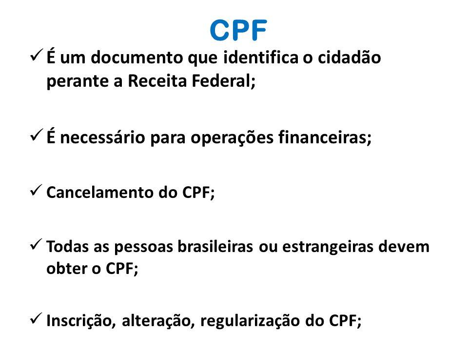 CPF  É um documento que identifica o cidadão perante a Receita Federal;  É necessário para operações financeiras;  Cancelamento do CPF;  Todas as pessoas brasileiras ou estrangeiras devem obter o CPF;  Inscrição, alteração, regularização do CPF;