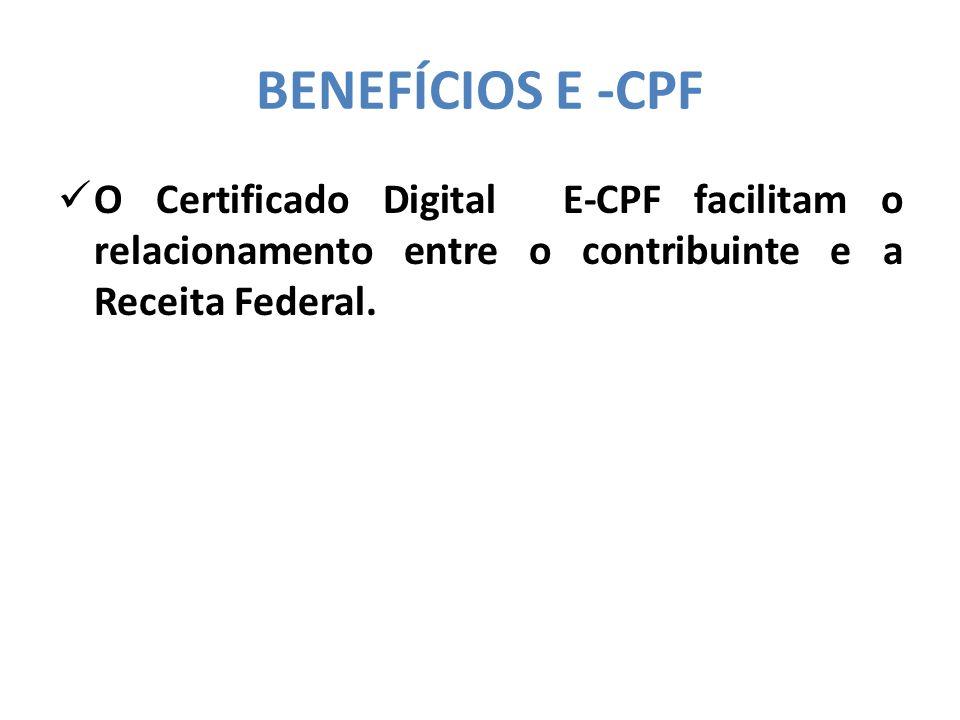 BENEFÍCIOS E -CPF  O Certificado Digital E-CPF facilitam o relacionamento entre o contribuinte e a Receita Federal.