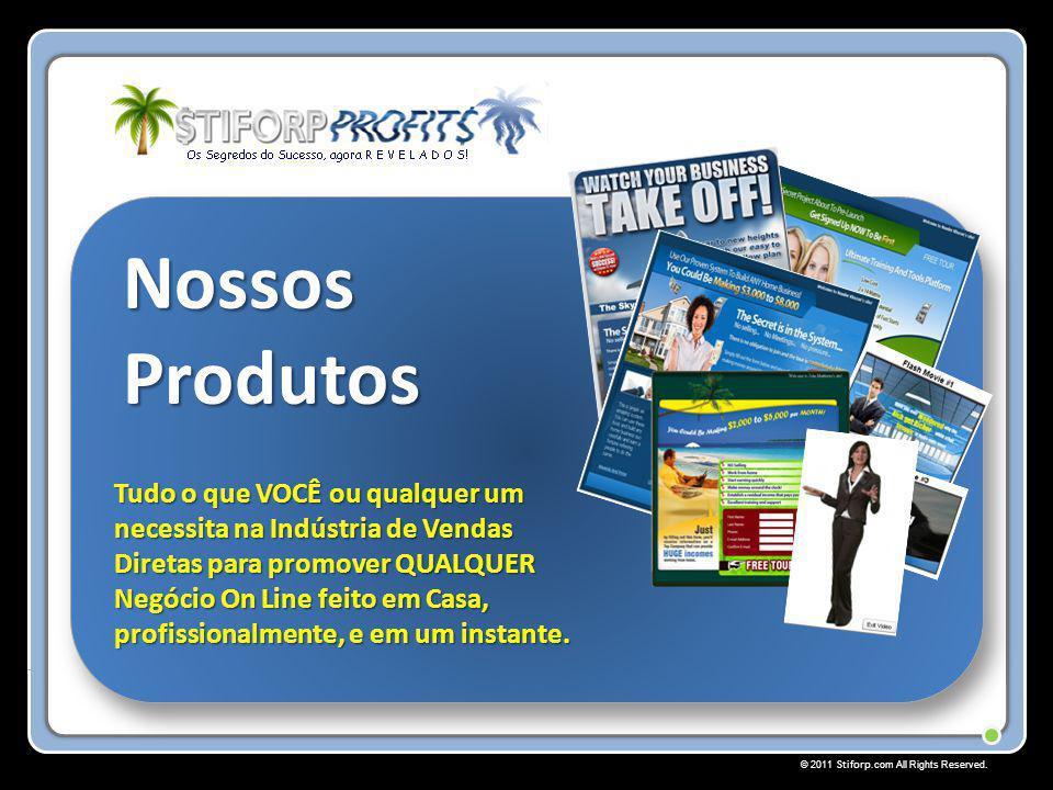 © 2011 Stiforp.com All Rights Reserved. Nossos Produtos Tudo o que VOCÊ ou qualquer um necessita na Indústria de Vendas Diretas para promover QUALQUER