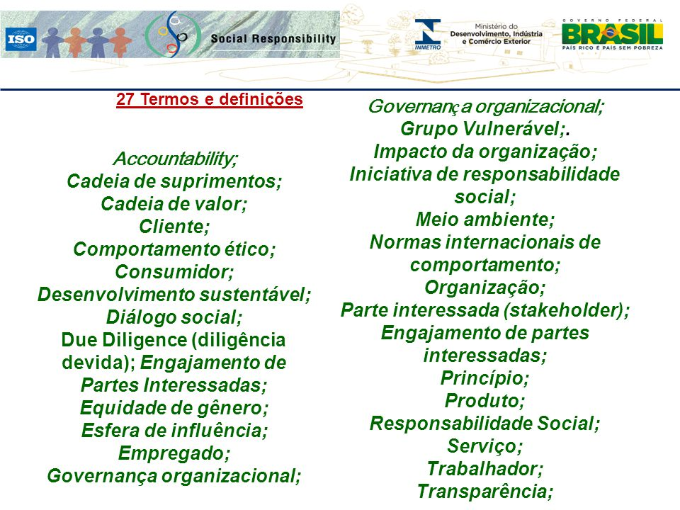 27 Termos e definições Accountability; Cadeia de suprimentos; Cadeia de valor; Cliente; Comportamento ético; Consumidor; Desenvolvimento sustentável;