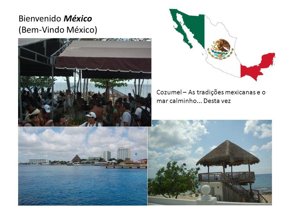 Bienvenido México (Bem-Vindo México) Cozumel – As tradições mexicanas e o mar calminho... Desta vez