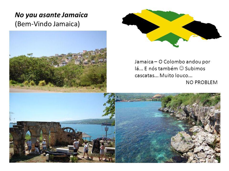 No yau asante Jamaica (Bem-Vindo Jamaica) Jamaica – O Colombo andou por lá... E nós também  Subimos cascatas... Muito louco... NO PROBLEM