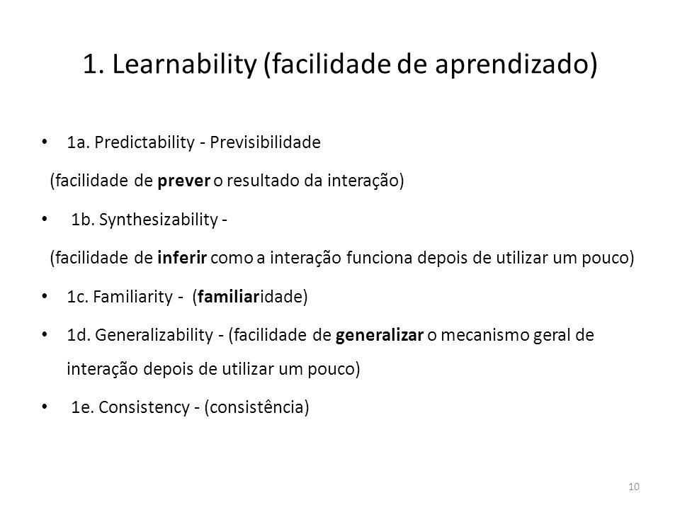 1. Learnability (facilidade de aprendizado) • 1a. Predictability - Previsibilidade (facilidade de prever o resultado da interação) • 1b. Synthesizabil