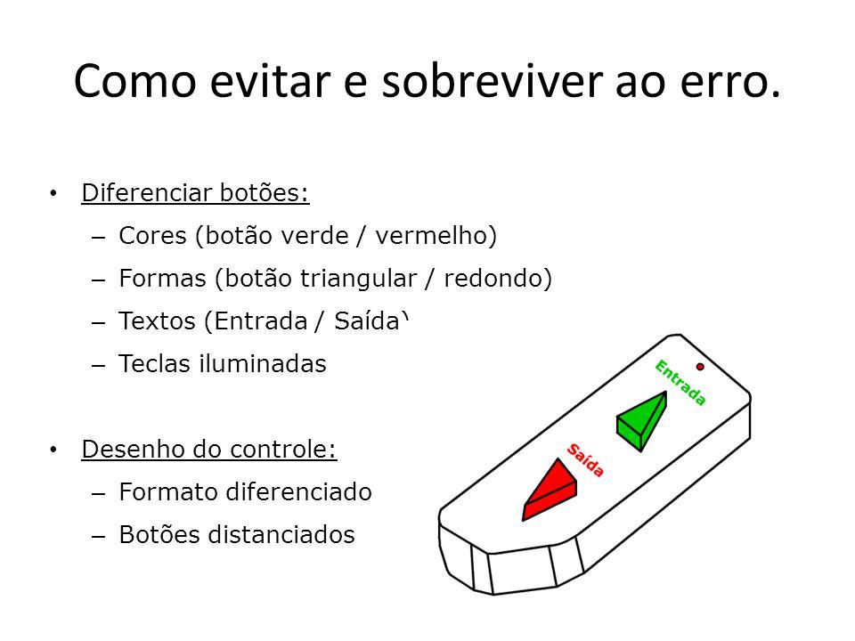 Como evitar e sobreviver ao erro. • Diferenciar botões: – Cores (botão verde / vermelho) – Formas (botão triangular / redondo) – Textos (Entrada / Saí