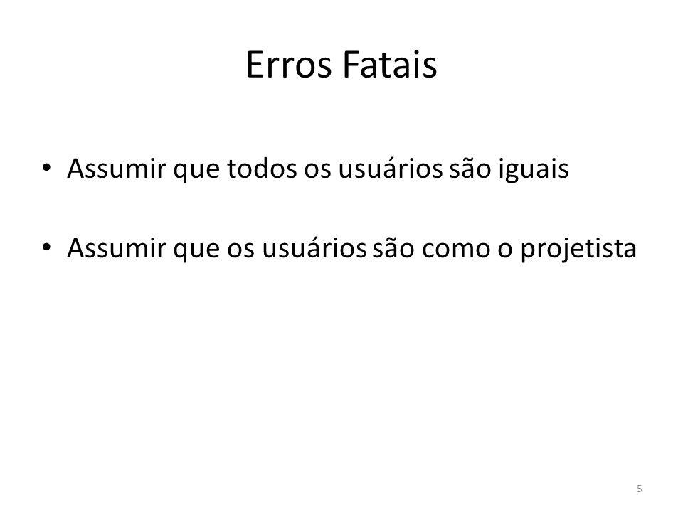 Erros Fatais • Assumir que todos os usuários são iguais • Assumir que os usuários são como o projetista 5