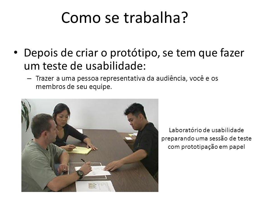 Como se trabalha? • Depois de criar o protótipo, se tem que fazer um teste de usabilidade: – Trazer a uma pessoa representativa da audiência, você e o