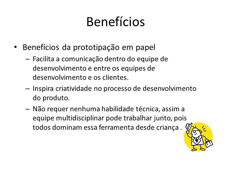 Benefícios • Benefícios da prototipação em papel – Facilita a comunicação dentro do equipe de desenvolvimento e entre os equipes de desenvolvimento e