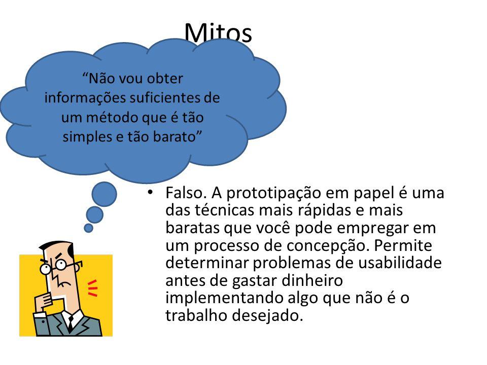 Mitos • Falso. A prototipação em papel é uma das técnicas mais rápidas e mais baratas que você pode empregar em um processo de concepção. Permite dete