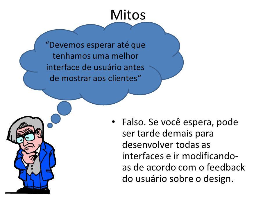 Mitos • Falso. Se você espera, pode ser tarde demais para desenvolver todas as interfaces e ir modificando- as de acordo com o feedback do usuário sob