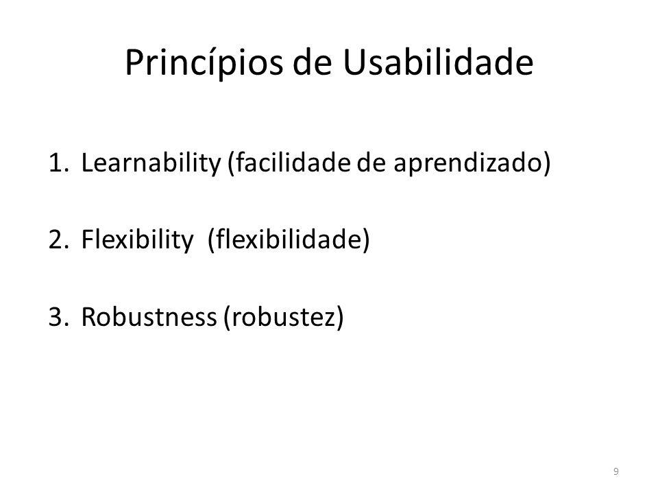 Princípios de Usabilidade 1.Learnability (facilidade de aprendizado) 2.Flexibility (flexibilidade) 3.Robustness (robustez) 9