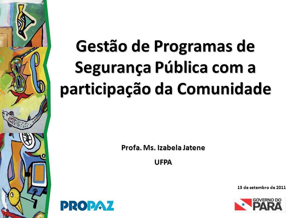 Gestão de Programas de Segurança Pública com a participação da Comunidade Profa. Ms. Izabela Jatene UFPA 13 de setembro de 2011