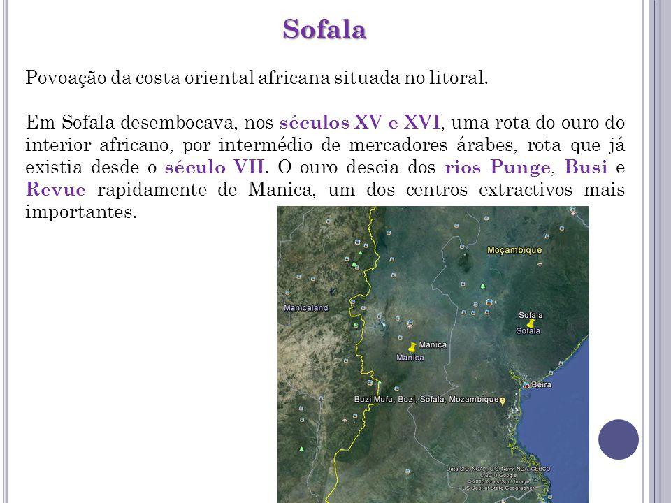 Sofala Povoação da costa oriental africana situada no litoral. Em Sofala desembocava, nos séculos XV e XVI, uma rota do ouro do interior africano, por