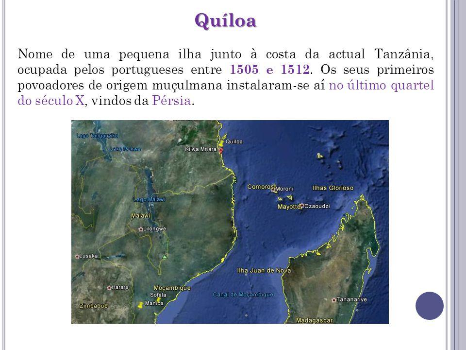Quíloa Nome de uma pequena ilha junto à costa da actual Tanzânia, ocupada pelos portugueses entre 1505 e 1512. Os seus primeiros povoadores de origem