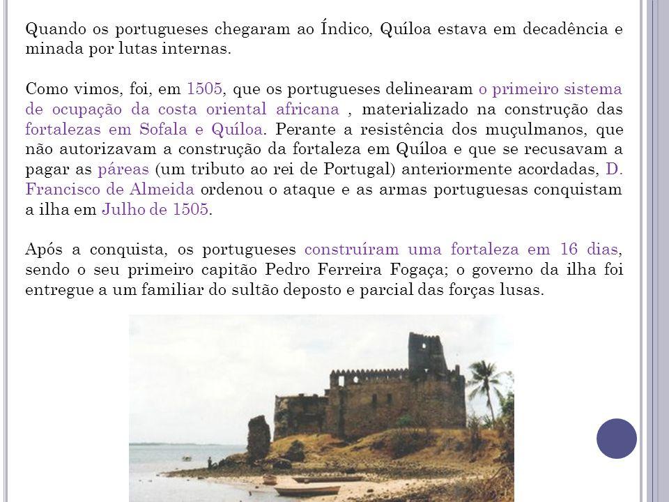 Quando os portugueses chegaram ao Índico, Quíloa estava em decadência e minada por lutas internas. Como vimos, foi, em 1505, que os portugueses deline