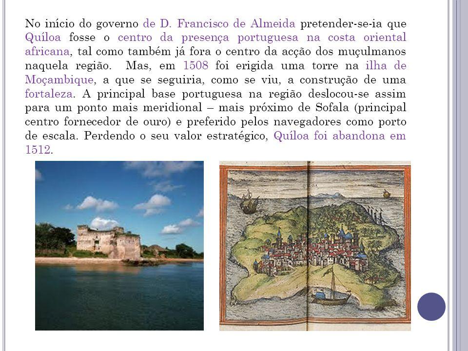 No início do governo de D. Francisco de Almeida pretender-se-ia que Quíloa fosse o centro da presença portuguesa na costa oriental africana, tal como