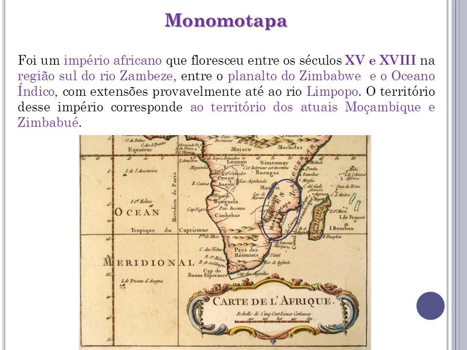 Monomotapa Foi um império africano que floresceu entre os séculos XV e XVIII na região sul do rio Zambeze, entre o planalto do Zimbabwe e o Oceano Índ
