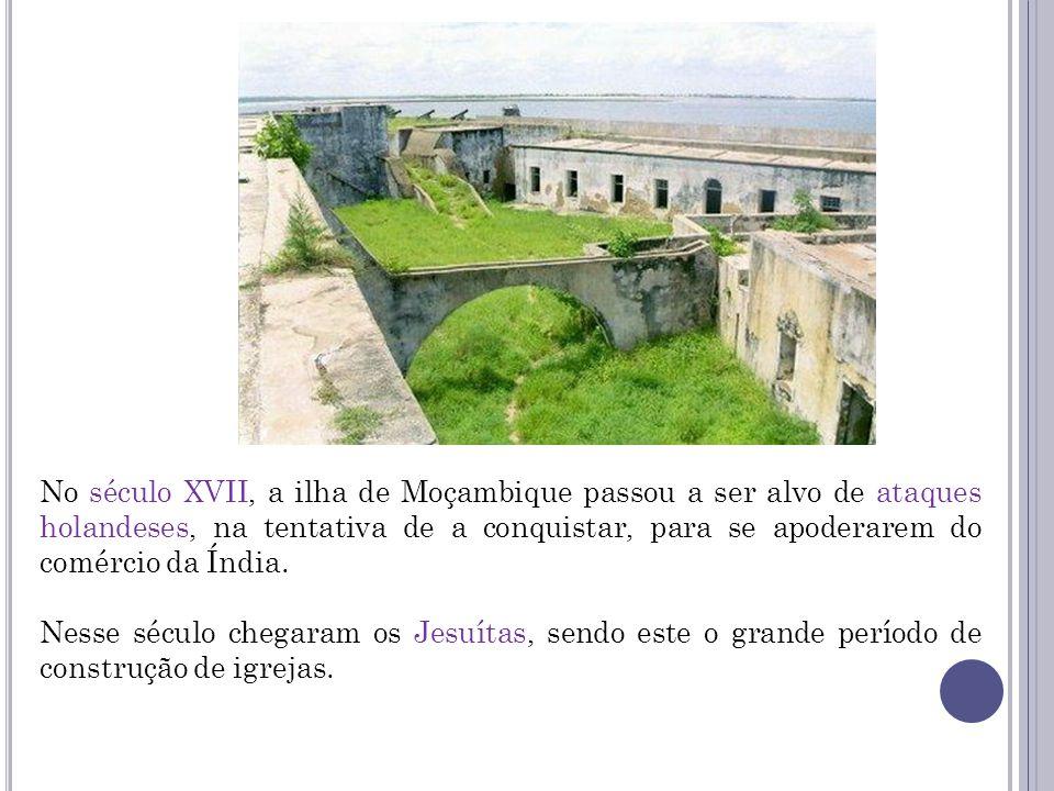 No século XVII, a ilha de Moçambique passou a ser alvo de ataques holandeses, na tentativa de a conquistar, para se apoderarem do comércio da Índia. N