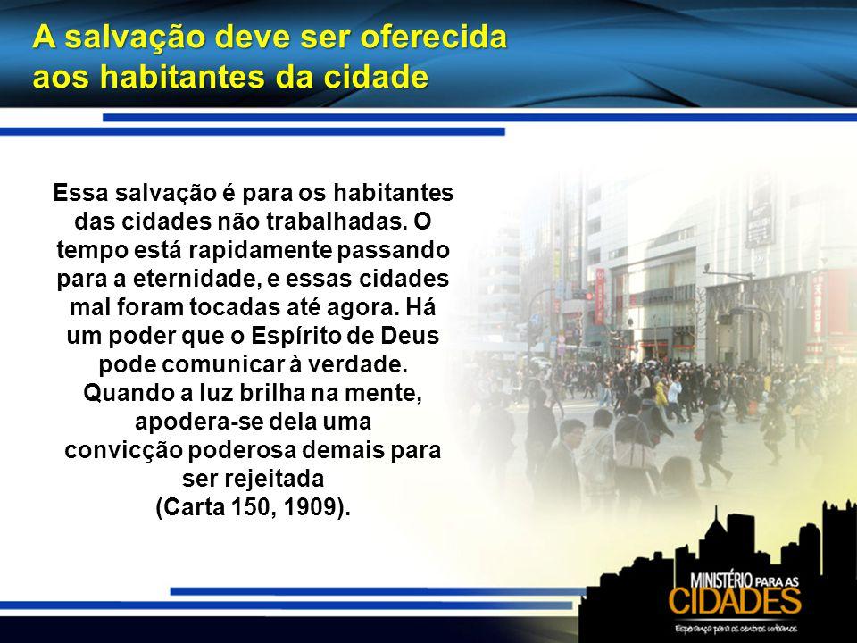 A salvação deve ser oferecida aos habitantes da cidade Essa salvação é para os habitantes das cidades não trabalhadas. O tempo está rapidamente passan