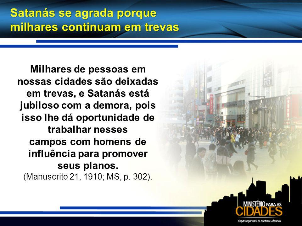 Milhares de pessoas em nossas cidades são deixadas em trevas, e Satanás está jubiloso com a demora, pois isso lhe dá oportunidade de trabalhar nesses