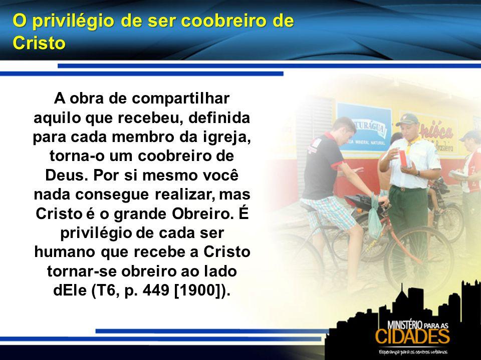 O privilégio de ser coobreiro de Cristo A obra de compartilhar aquilo que recebeu, definida para cada membro da igreja, torna-o um coobreiro de Deus.