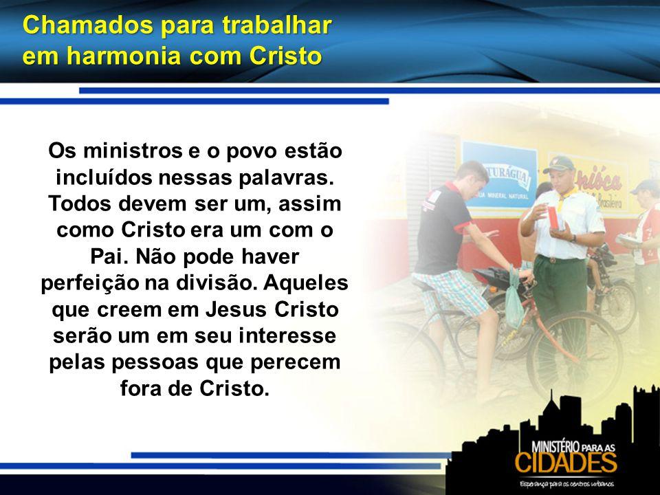 Chamados para trabalhar em harmonia com Cristo Os ministros e o povo estão incluídos nessas palavras. Todos devem ser um, assim como Cristo era um com