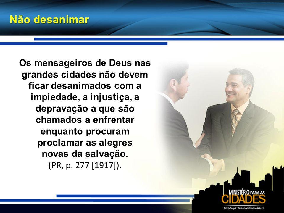Não desanimar Os mensageiros de Deus nas grandes cidades não devem ficar desanimados com a impiedade, a injustiça, a depravação a que são chamados a e