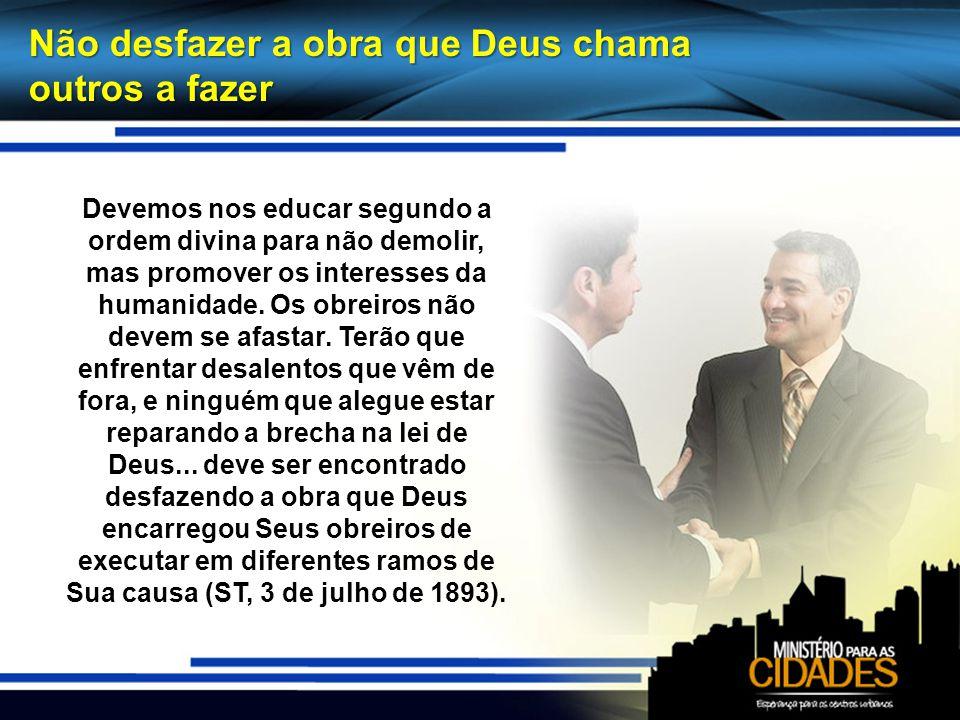 Não desfazer a obra que Deus chama outros a fazer Devemos nos educar segundo a ordem divina para não demolir, mas promover os interesses da humanidade
