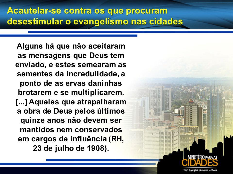Acautelar-se contra os que procuram desestimular o evangelismo nas cidades Alguns há que não aceitaram as mensagens que Deus tem enviado, e estes seme