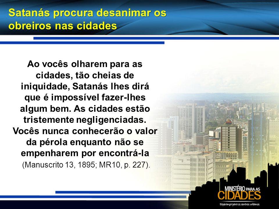 Satanás procura desanimar os obreiros nas cidades Ao vocês olharem para as cidades, tão cheias de iniquidade, Satanás lhes dirá que é impossível fazer