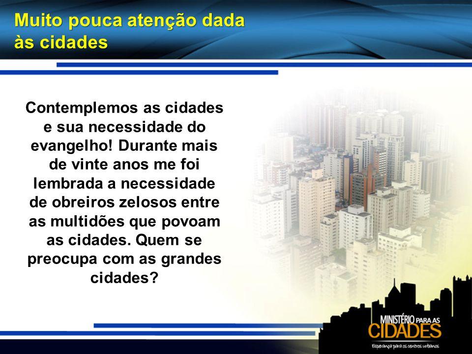 Muito pouca atenção dada às cidades Contemplemos as cidades e sua necessidade do evangelho! Durante mais de vinte anos me foi lembrada a necessidade d