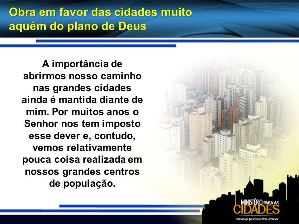 Obra em favor das cidades muito aquém do plano de Deus A importância de abrirmos nosso caminho nas grandes cidades ainda é mantida diante de mim. Por