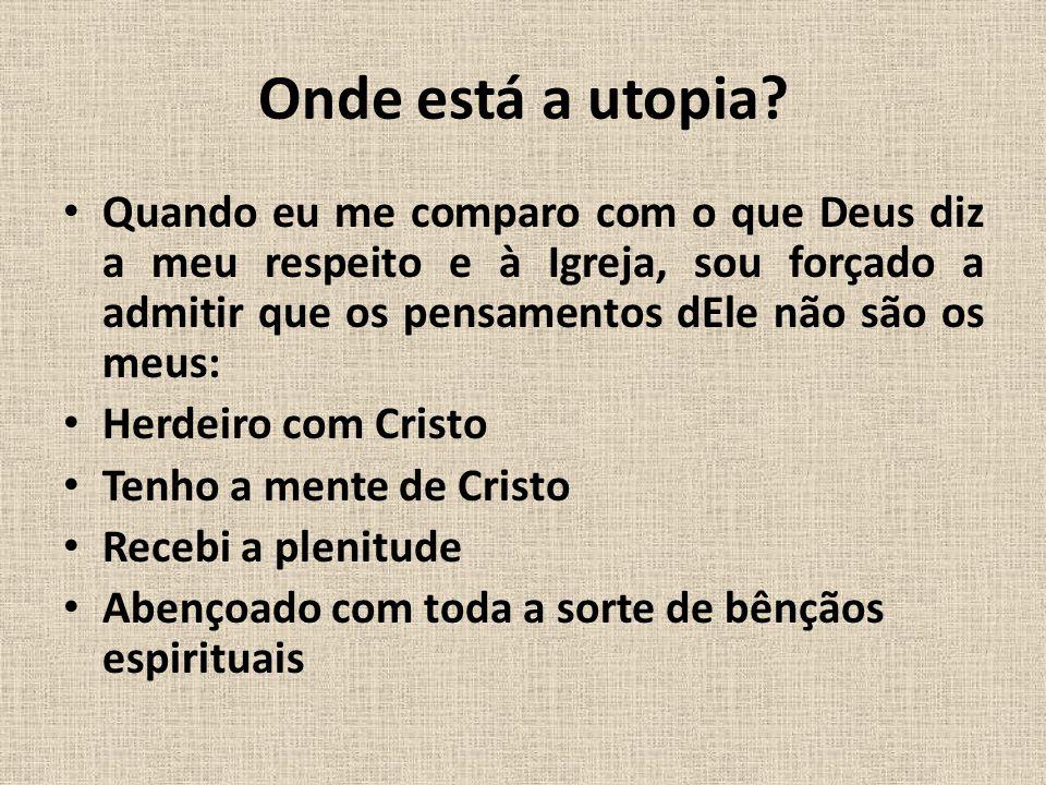 Onde está a utopia? • Quando eu me comparo com o que Deus diz a meu respeito e à Igreja, sou forçado a admitir que os pensamentos dEle não são os meus