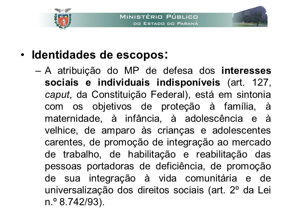 •Identidades de escopos : –A atribuição do MP de defesa dos interesses sociais e individuais indisponíveis (art.