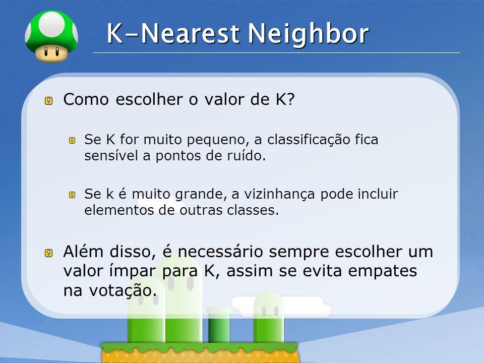 LOGO K-Nearest Neighbor Como escolher o valor de K? Se K for muito pequeno, a classificação fica sensível a pontos de ruído. Se k é muito grande, a vi