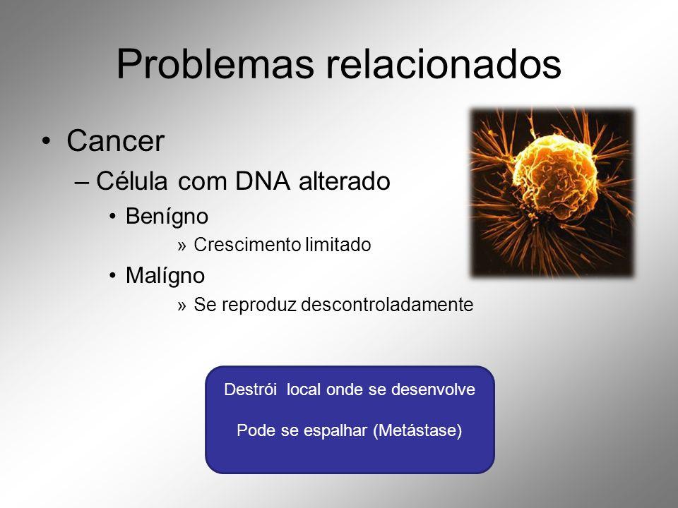 Problemas relacionados •Cancer –Célula com DNA alterado •Benígno »Crescimento limitado •Malígno »Se reproduz descontroladamente Destrói local onde se desenvolve Pode se espalhar (Metástase)