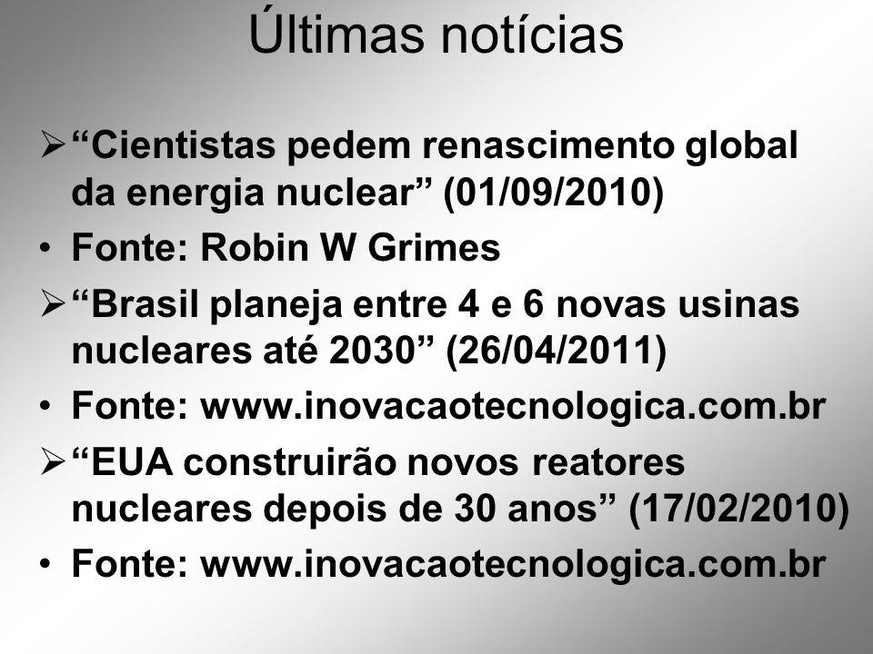 Últimas notícias  Cientistas pedem renascimento global da energia nuclear (01/09/2010) •Fonte: Robin W Grimes  Brasil planeja entre 4 e 6 novas usinas nucleares até 2030 (26/04/2011) •Fonte: www.inovacaotecnologica.com.br  EUA construirão novos reatores nucleares depois de 30 anos (17/02/2010) •Fonte: www.inovacaotecnologica.com.br