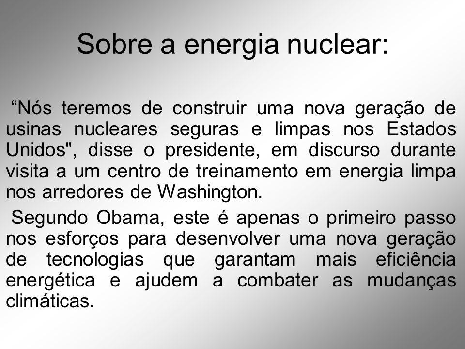 Sobre a energia nuclear: Nós teremos de construir uma nova geração de usinas nucleares seguras e limpas nos Estados Unidos , disse o presidente, em discurso durante visita a um centro de treinamento em energia limpa nos arredores de Washington.