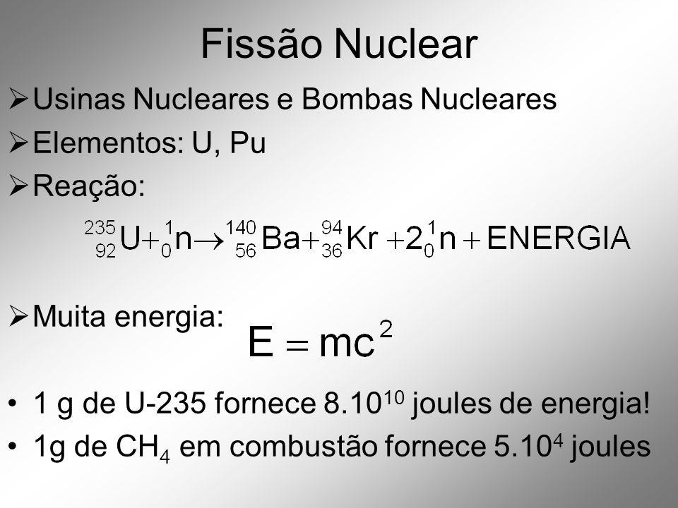 Fissão Nuclear  Usinas Nucleares e Bombas Nucleares  Elementos: U, Pu  Reação:  Muita energia: •1 g de U-235 fornece 8.10 10 joules de energia.