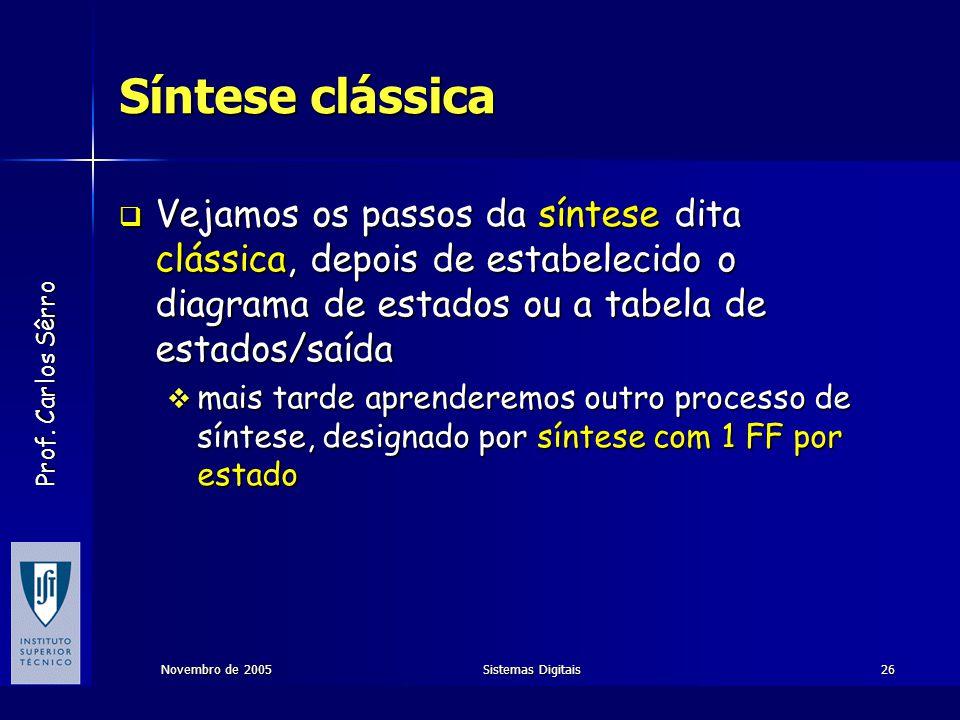 Prof. Carlos Sêrro Novembro de 2005Sistemas Digitais26 Síntese clássica  Vejamos os passos da síntese dita clássica, depois de estabelecido o diagram