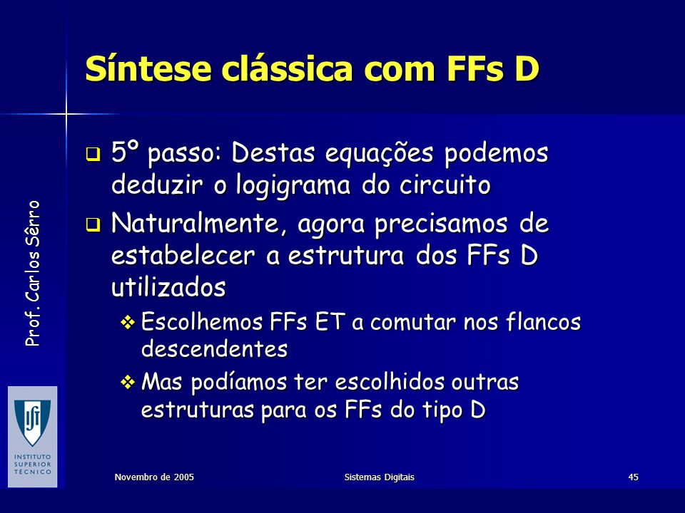 Prof. Carlos Sêrro Novembro de 2005Sistemas Digitais45 Síntese clássica com FFs D  5º passo: Destas equações podemos deduzir o logigrama do circuito