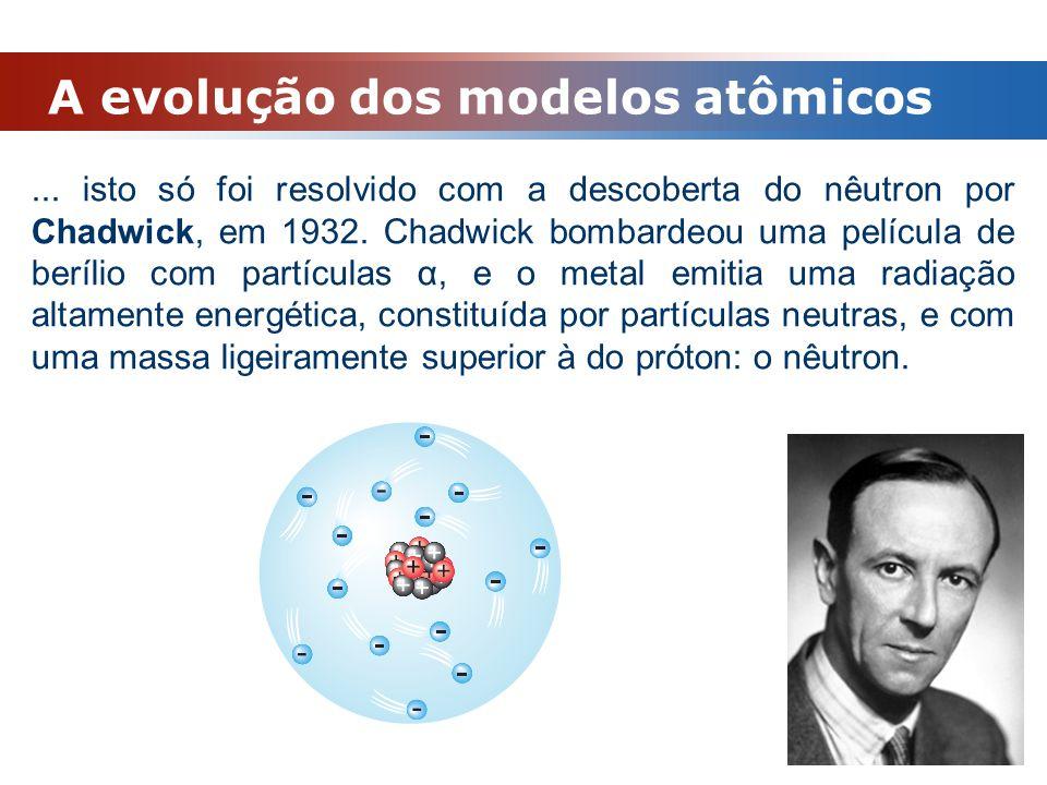 A evolução dos modelos atômicos... isto só foi resolvido com a descoberta do nêutron por Chadwick, em 1932. Chadwick bombardeou uma película de beríli