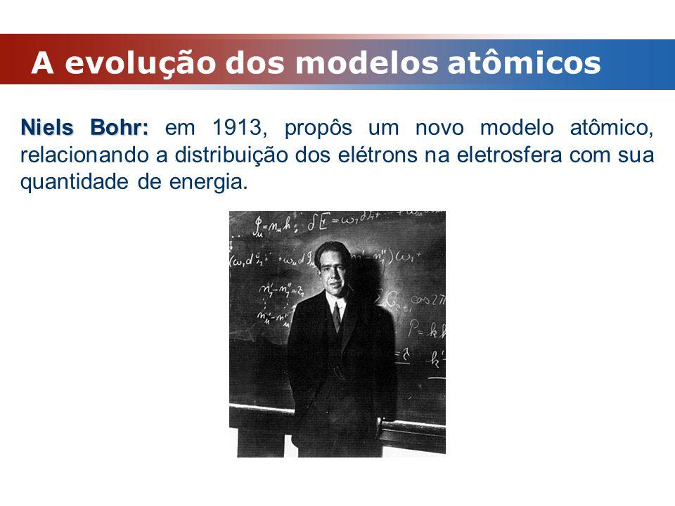 A evolução dos modelos atômicos Niels Bohr: Niels Bohr: em 1913, propôs um novo modelo atômico, relacionando a distribuição dos elétrons na eletrosfer