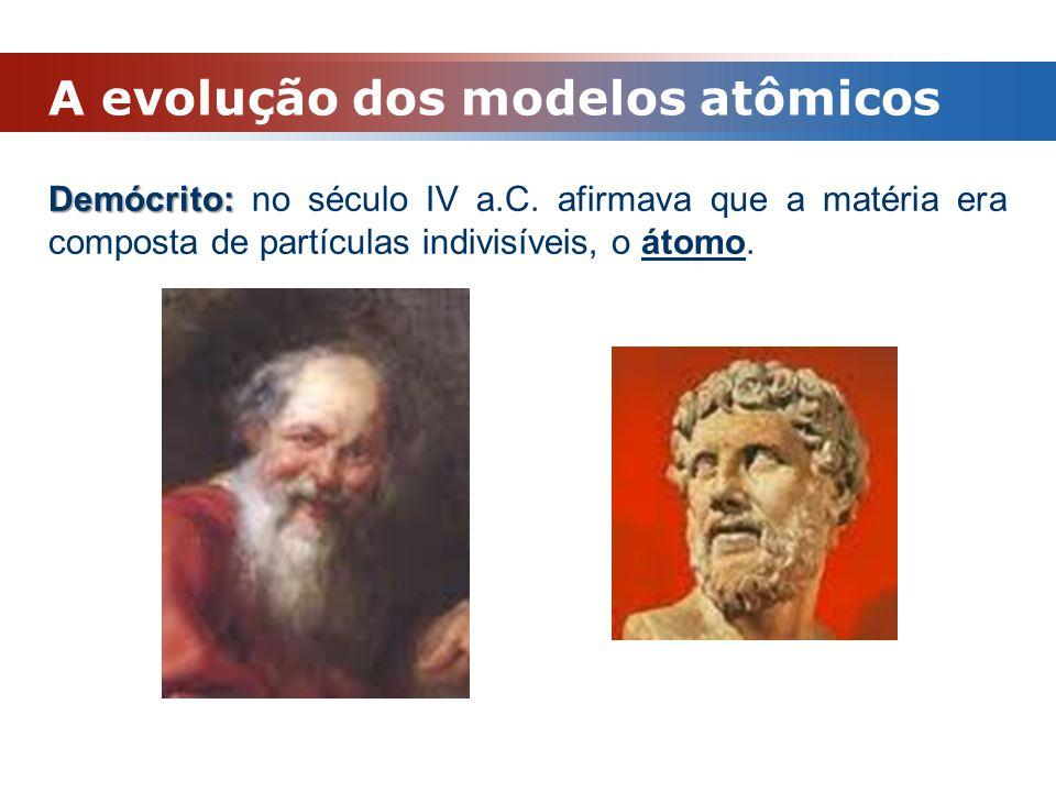 A evolução dos modelos atômicos Demócrito: Demócrito: no século IV a.C. afirmava que a matéria era composta de partículas indivisíveis, o átomo.
