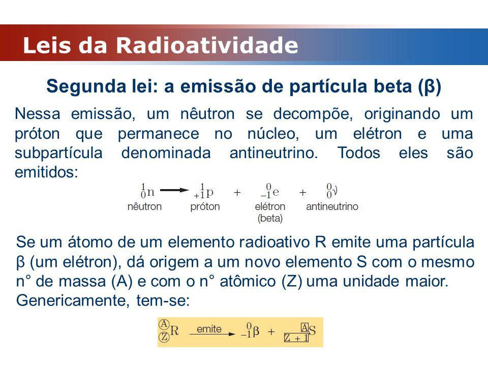 Leis da Radioatividade Segunda lei: a emissão de partícula beta (β) Nessa emissão, um nêutron se decompõe, originando um próton que permanece no núcle