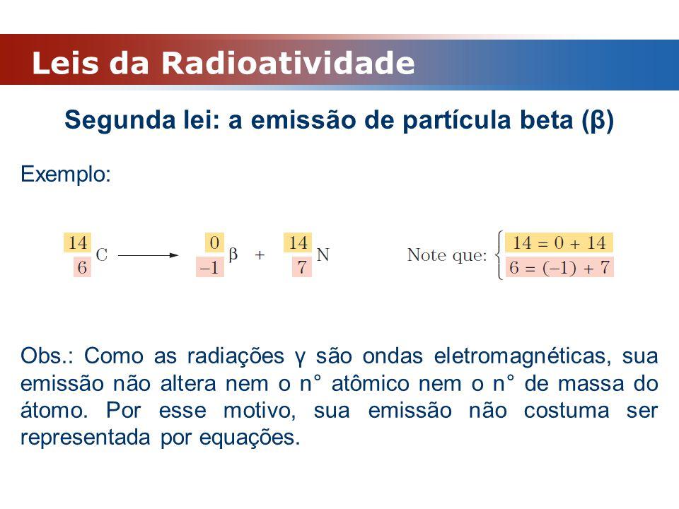 Leis da Radioatividade Segunda lei: a emissão de partícula beta (β) Exemplo: Obs.: Como as radiações γ são ondas eletromagnéticas, sua emissão não alt
