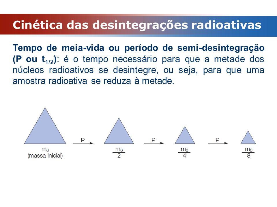 Cinética das desintegrações radioativas Tempo de meia-vida ou período de semi-desintegração (P ou t 1/2 ): é o tempo necessário para que a metade dos