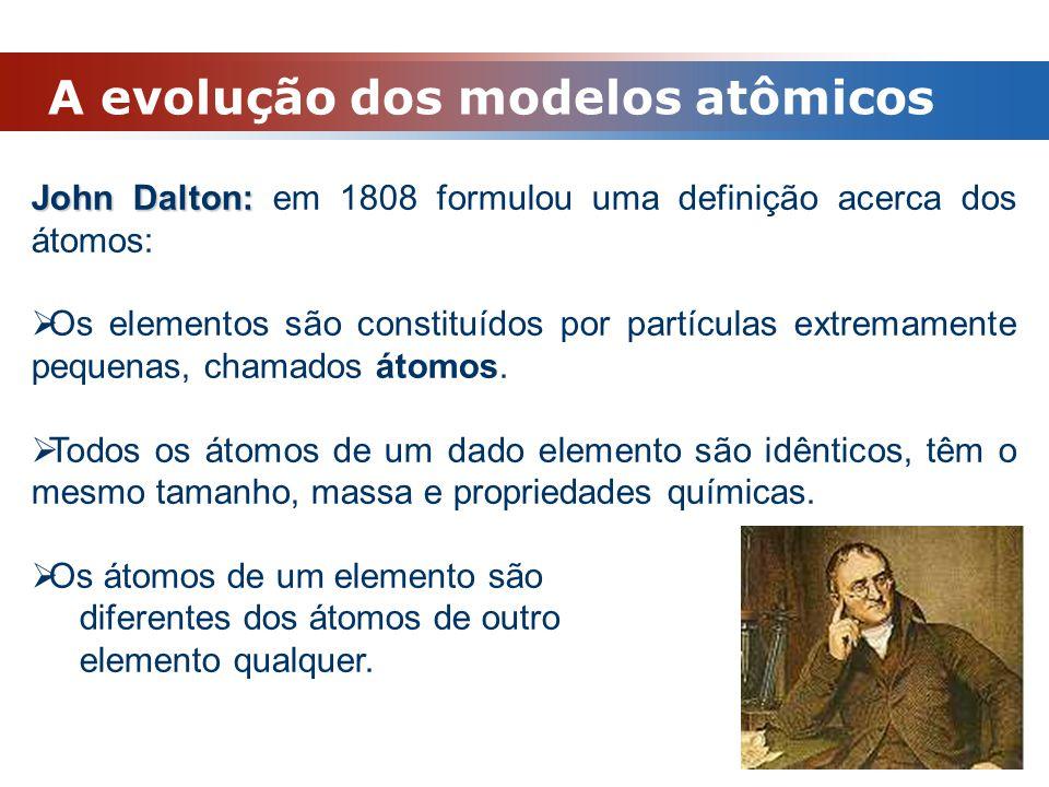 A evolução dos modelos atômicos John Dalton: John Dalton: em 1808 formulou uma definição acerca dos átomos:  Os elementos são constituídos por partíc