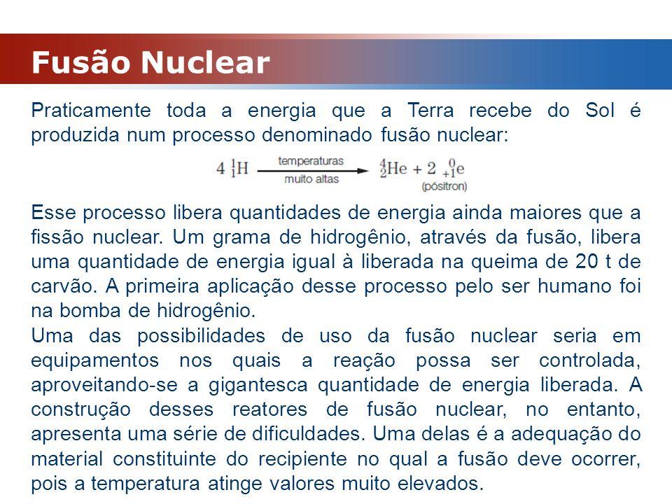 Fusão Nuclear Praticamente toda a energia que a Terra recebe do Sol é produzida num processo denominado fusão nuclear: Esse processo libera quantidade